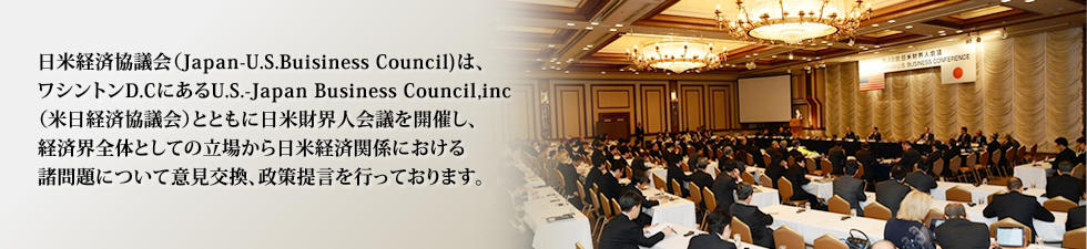 The 'Japan-U.S. Business Council' is a Japanese Organization that cooperates with the'U.S.-Japan Business Council' of the U.S. to make recommendations to the Japanese and U.S. governments and other organizations.